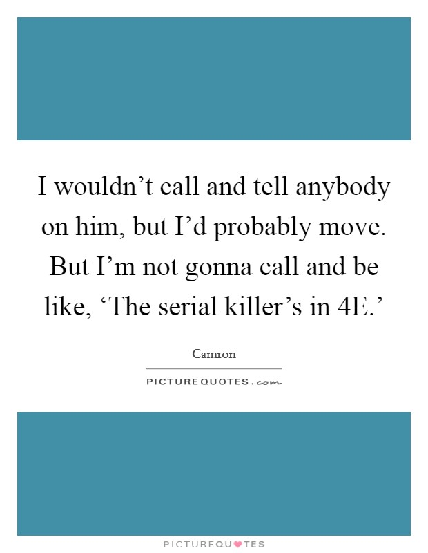 I wouldn't call and tell anybody on him, but I'd probably move. But I'm not gonna call and be like, 'The serial killer's in 4E.' Picture Quote #1