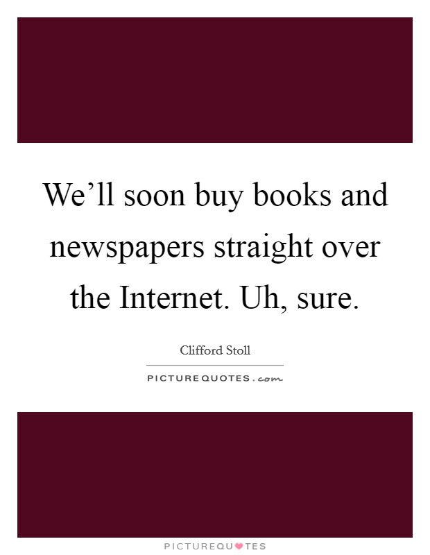 We'll soon buy books and newspapers straight over the Internet. Uh, sure Picture Quote #1