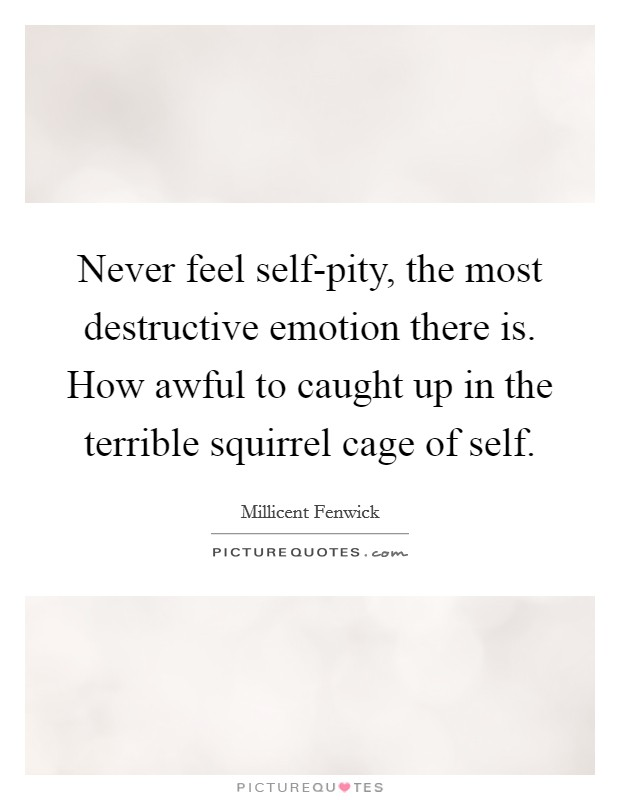 Never feel self-pity, the most destructive emotion there is. How awful to caught up in the terrible squirrel cage of self Picture Quote #1