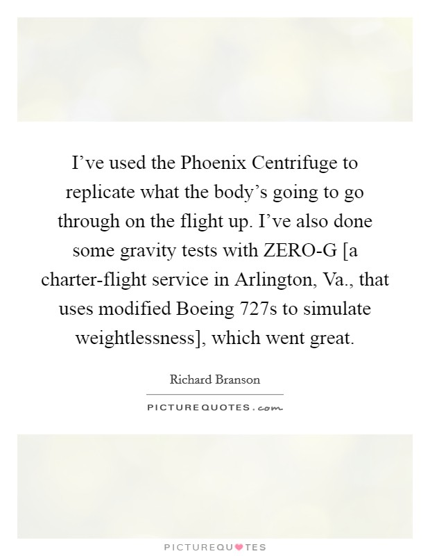 I've used the Phoenix Centrifuge to replicate what the body's going to go through on the flight up. I've also done some gravity tests with ZERO-G [a charter-flight service in Arlington, Va., that uses modified Boeing 727s to simulate weightlessness], which went great Picture Quote #1
