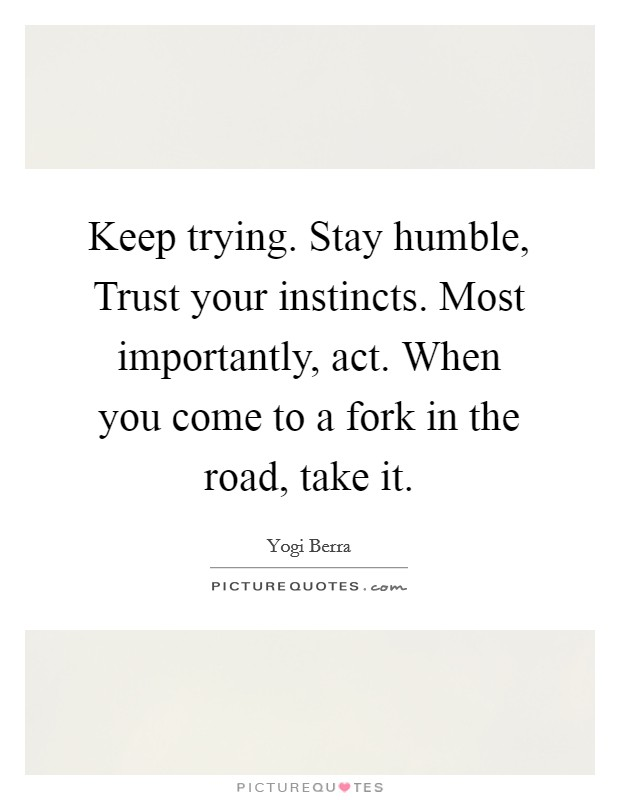 Keep trying. Stay humble, Trust your instincts. Most importantly, act. When you come to a fork in the road, take it Picture Quote #1