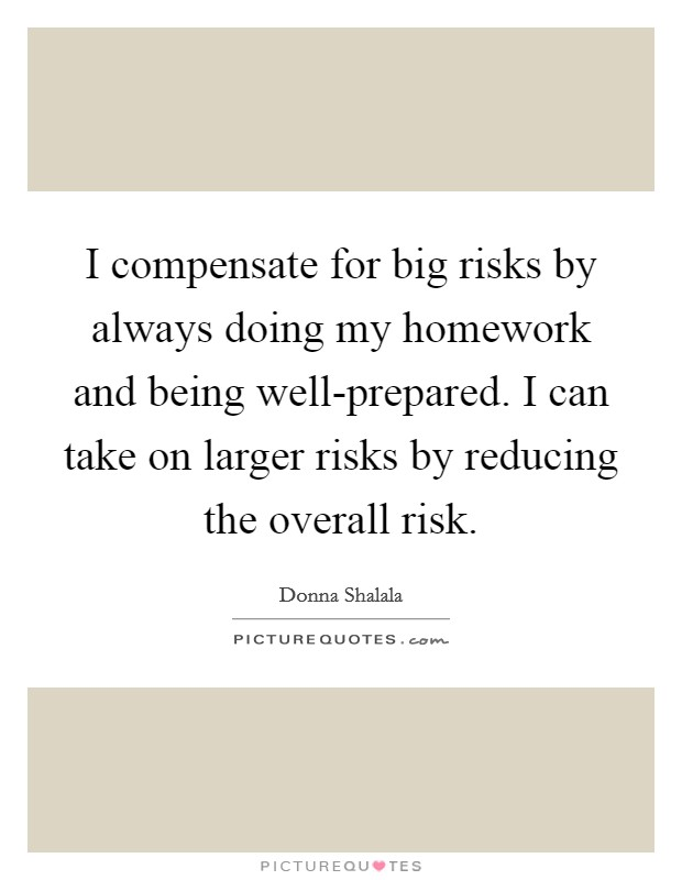 I compensate for big risks by always doing my homework and being well-prepared. I can take on larger risks by reducing the overall risk Picture Quote #1