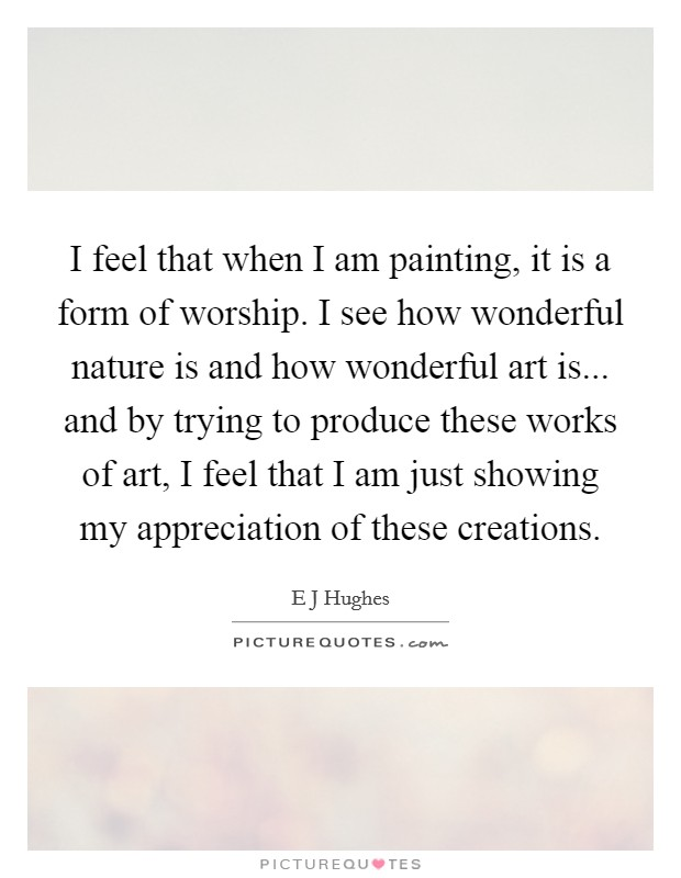 I feel that when I am painting, it is a form of worship. I see how wonderful nature is and how wonderful art is... and by trying to produce these works of art, I feel that I am just showing my appreciation of these creations Picture Quote #1
