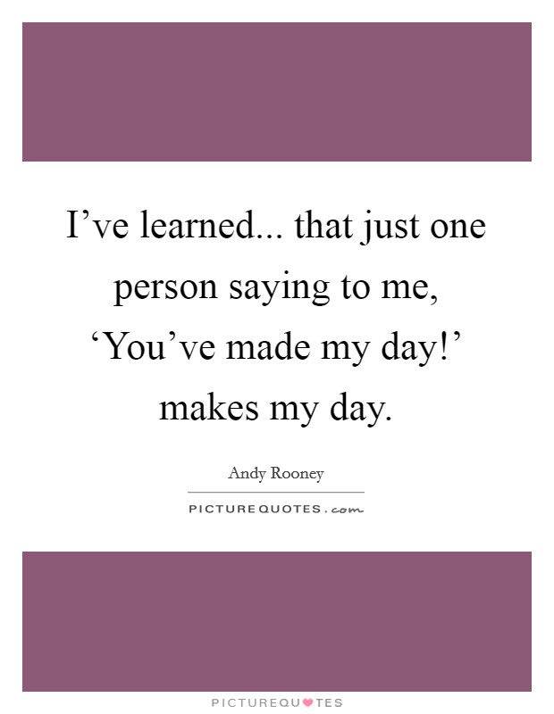 I've learned... that just one person saying to me, 'You've made my day!' makes my day Picture Quote #1