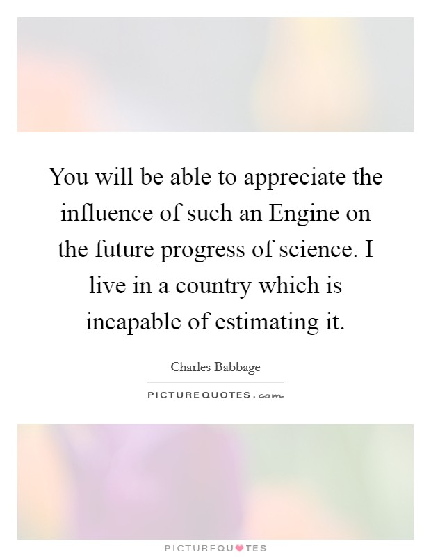You will be able to appreciate the influence of such an Engine on the future progress of science. I live in a country which is incapable of estimating it Picture Quote #1