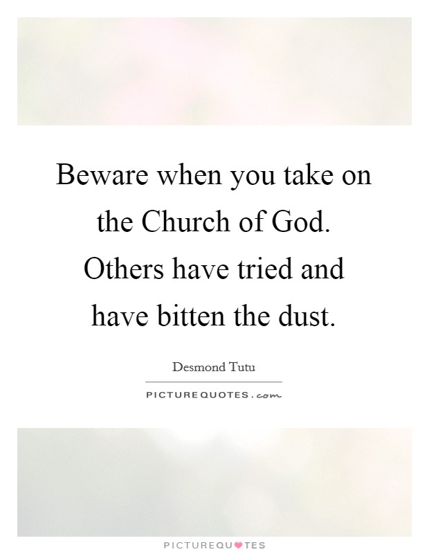 Beware when you take on the Church of God. Others have tried and have bitten the dust Picture Quote #1