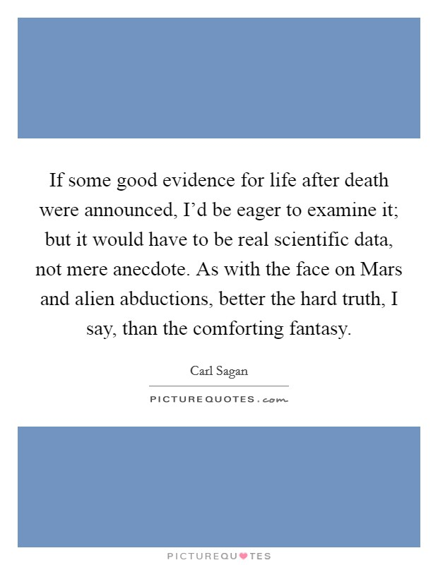 If some good evidence for life after death were announced, I'd be eager to examine it; but it would have to be real scientific data, not mere anecdote. As with the face on Mars and alien abductions, better the hard truth, I say, than the comforting fantasy Picture Quote #1