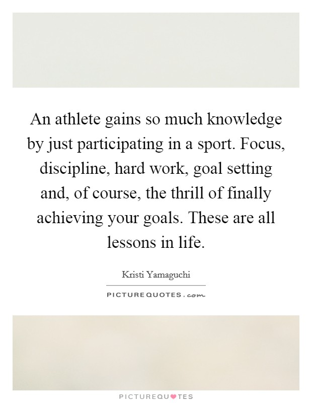 An athlete gains so much knowledge by just participating in a sport. Focus, discipline, hard work, goal setting and, of course, the thrill of finally achieving your goals. These are all lessons in life Picture Quote #1
