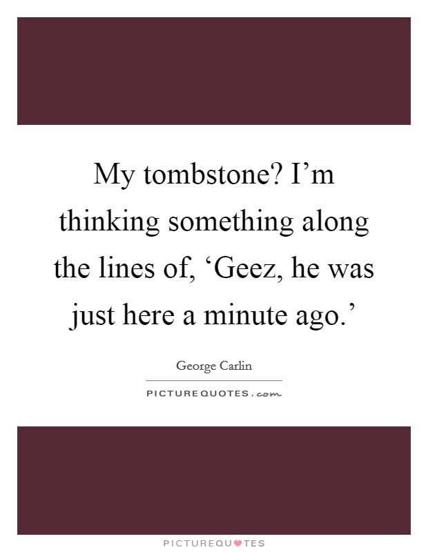 My tombstone? I'm thinking something along the lines of, 'Geez, he was just here a minute ago.' Picture Quote #1