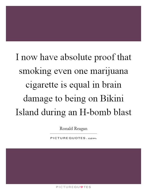 I now have absolute proof that smoking even one marijuana cigarette is equal in brain damage to being on Bikini Island during an H-bomb blast Picture Quote #1