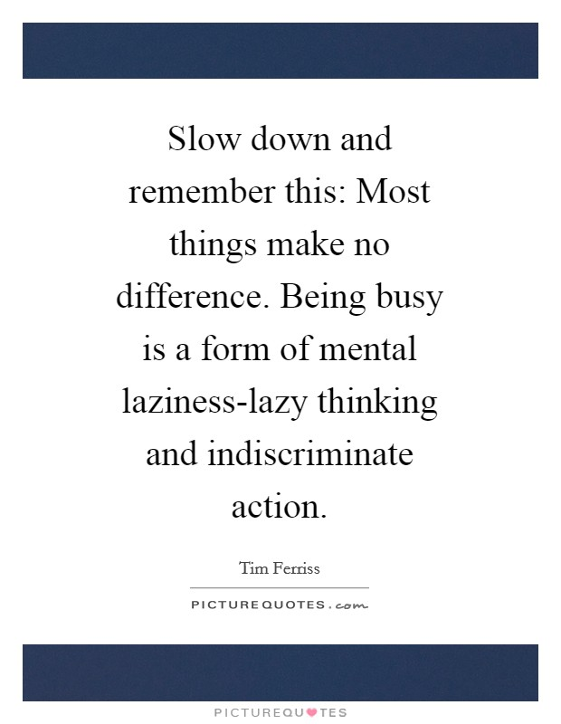 Slow down and remember this: Most things make no difference. Being busy is a form of mental laziness-lazy thinking and indiscriminate action Picture Quote #1