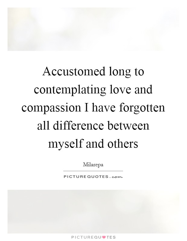 Accustomed long to contemplating love and compassion I have forgotten all difference between myself and others Picture Quote #1