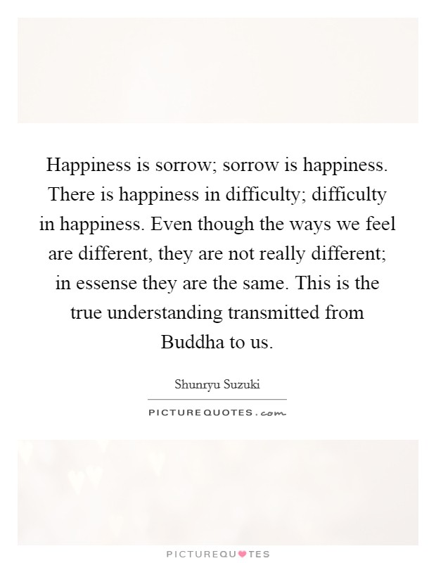 Happiness is sorrow; sorrow is happiness. There is happiness in difficulty; difficulty in happiness. Even though the ways we feel are different, they are not really different; in essense they are the same. This is the true understanding transmitted from Buddha to us Picture Quote #1
