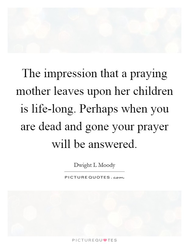 The impression that a praying mother leaves upon her children is life-long. Perhaps when you are dead and gone your prayer will be answered Picture Quote #1