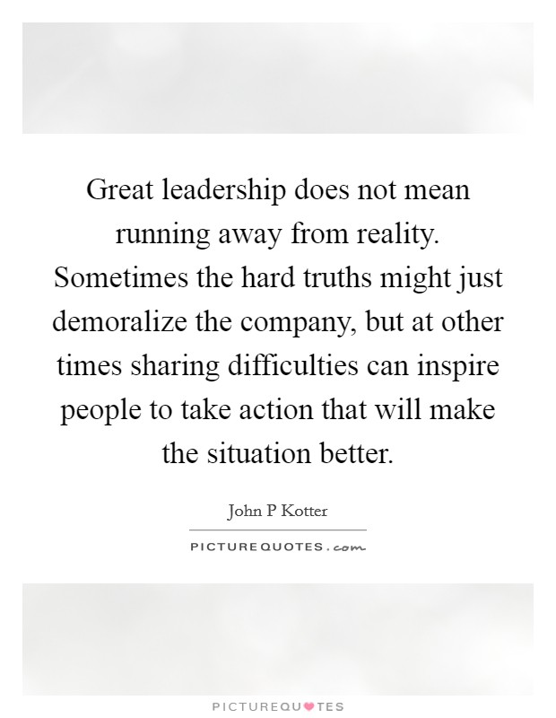 Great leadership does not mean running away from reality. Sometimes the hard truths might just demoralize the company, but at other times sharing difficulties can inspire people to take action that will make the situation better Picture Quote #1
