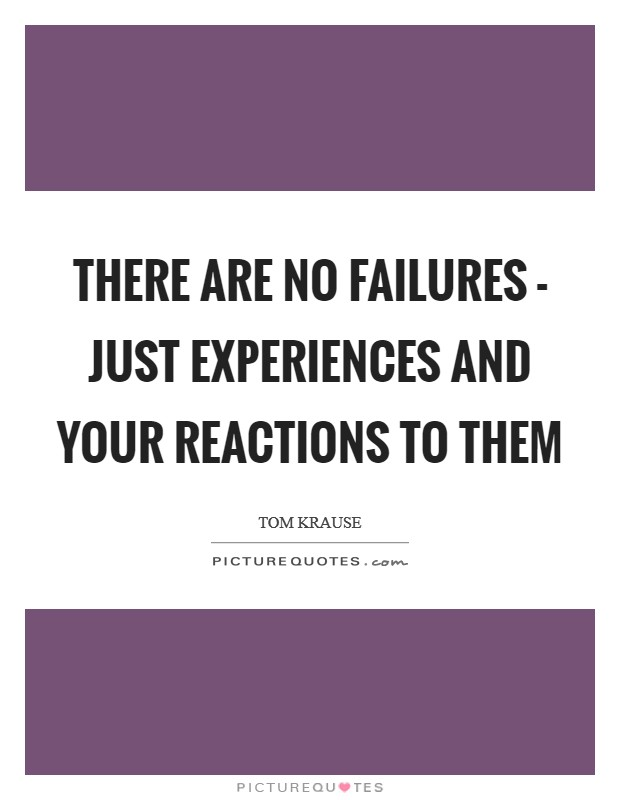 There are no failures - just experiences and your reactions to them Picture Quote #1