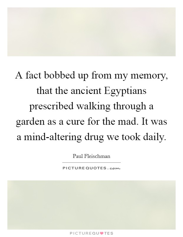 A fact bobbed up from my memory, that the ancient Egyptians prescribed walking through a garden as a cure for the mad. It was a mind-altering drug we took daily Picture Quote #1