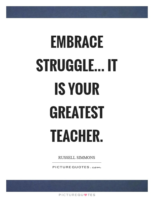 Embrace struggle... It is your greatest teacher Picture Quote #1