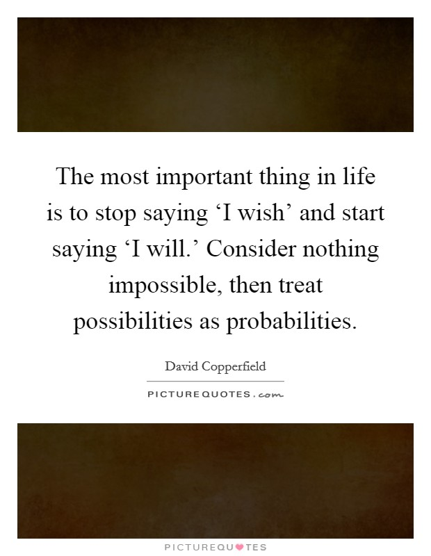 The most important thing in life is to stop saying 'I wish' and start saying 'I will.' Consider nothing impossible, then treat possibilities as probabilities Picture Quote #1