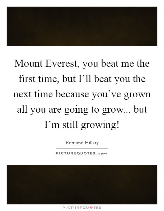Mount Everest, you beat me the first time, but I'll beat you the next time because you've grown all you are going to grow... but I'm still growing! Picture Quote #1