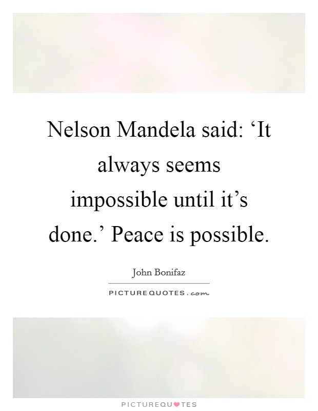 Nelson Mandela said: 'It always seems impossible until it's done.' Peace is possible Picture Quote #1