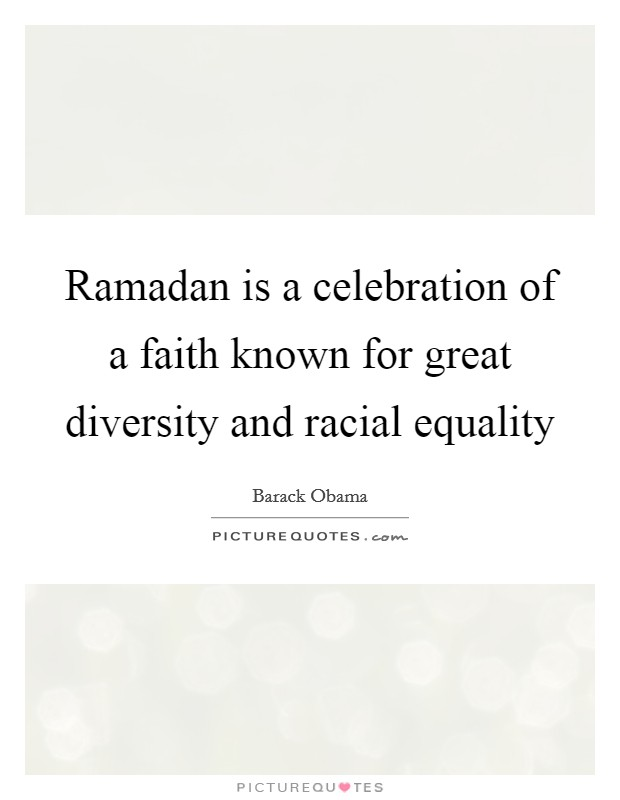Ramadan is a celebration of a faith known for great diversity and racial equality Picture Quote #1