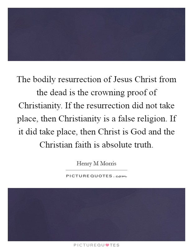 The bodily resurrection of Jesus Christ from the dead is the crowning proof of Christianity. If the resurrection did not take place, then Christianity is a false religion. If it did take place, then Christ is God and the Christian faith is absolute truth Picture Quote #1