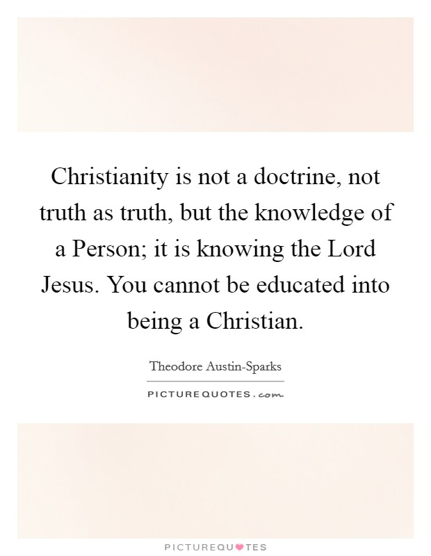 Christianity is not a doctrine, not truth as truth, but the knowledge of a Person; it is knowing the Lord Jesus. You cannot be educated into being a Christian Picture Quote #1