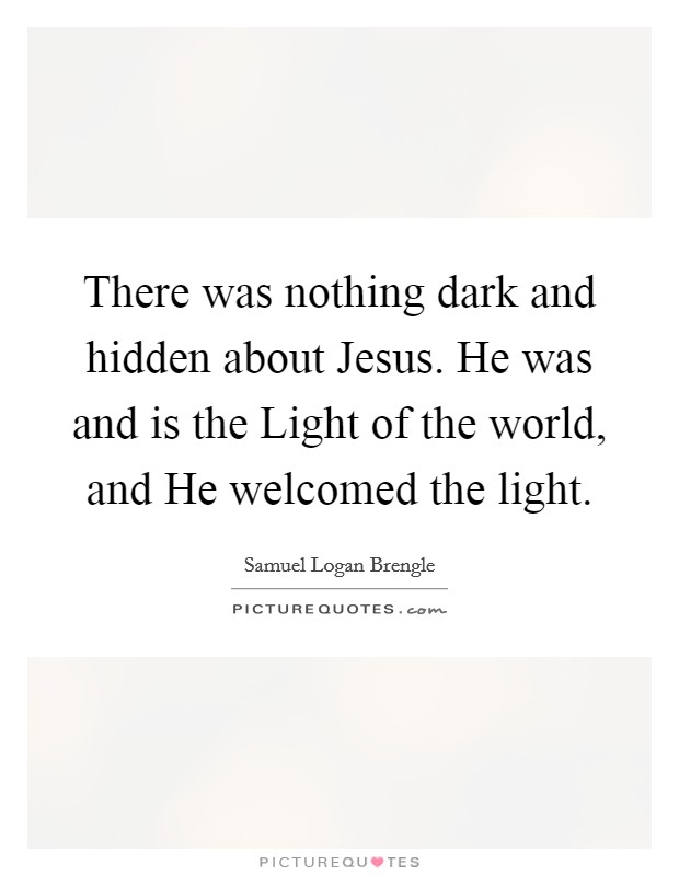 There was nothing dark and hidden about Jesus. He was and is the Light of the world, and He welcomed the light Picture Quote #1
