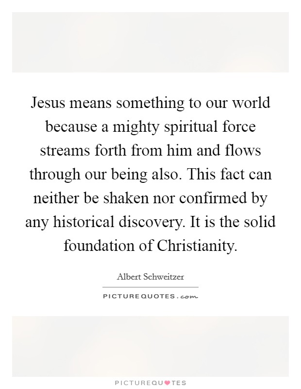 Jesus means something to our world because a mighty spiritual force streams forth from him and flows through our being also. This fact can neither be shaken nor confirmed by any historical discovery. It is the solid foundation of Christianity Picture Quote #1