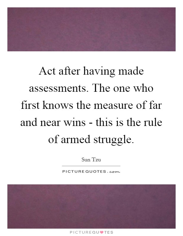 Act after having made assessments. The one who first knows the measure of far and near wins - this is the rule of armed struggle Picture Quote #1