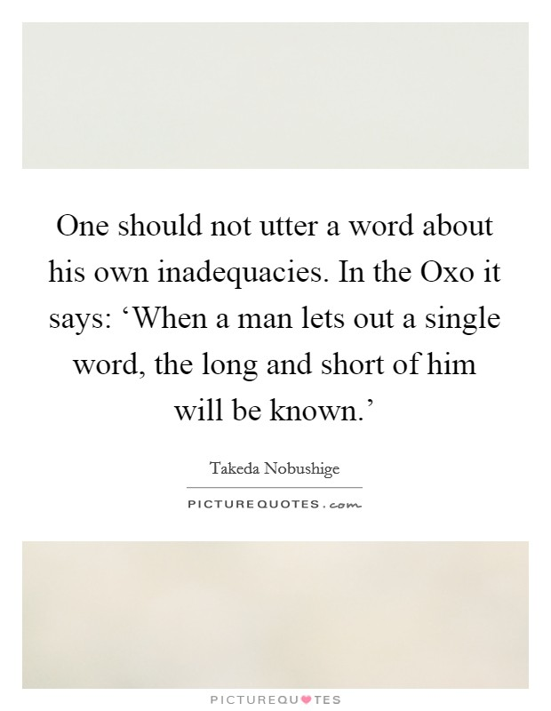 One should not utter a word about his own inadequacies. In the Oxo it says: 'When a man lets out a single word, the long and short of him will be known.' Picture Quote #1