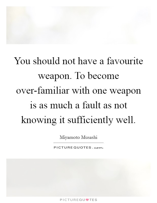 You should not have a favourite weapon. To become over-familiar with one weapon is as much a fault as not knowing it sufficiently well Picture Quote #1