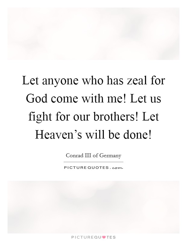 Let anyone who has zeal for God come with me! Let us fight for our brothers! Let Heaven's will be done! Picture Quote #1
