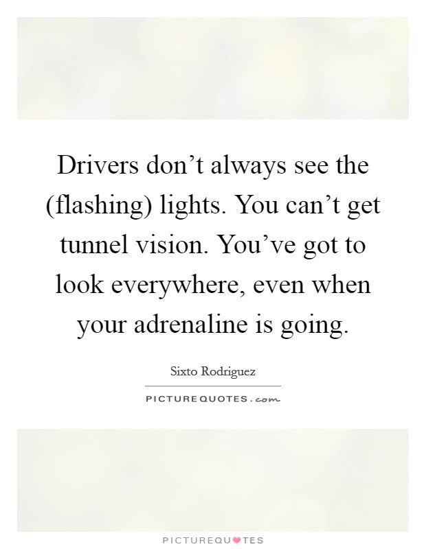 Drivers don't always see the (flashing) lights. You can't get tunnel vision. You've got to look everywhere, even when your adrenaline is going Picture Quote #1