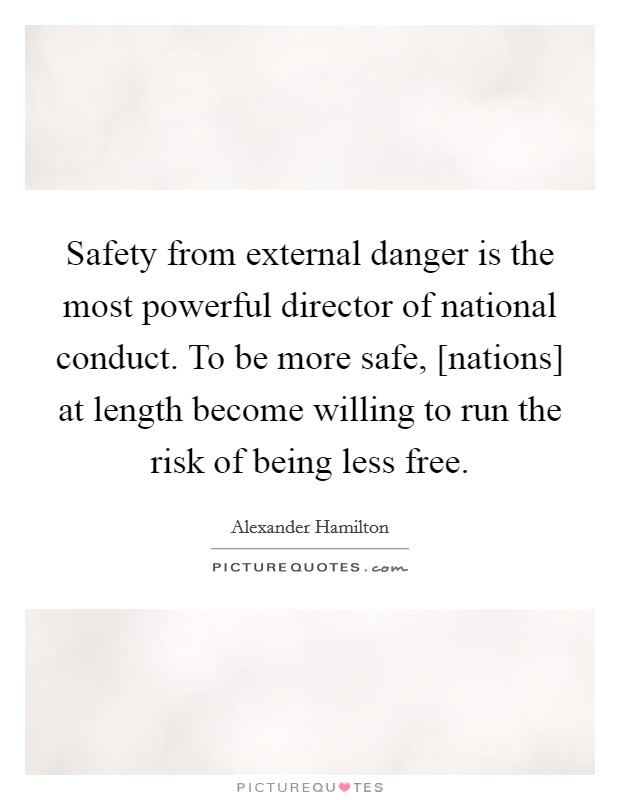 Safety from external danger is the most powerful director of national conduct. To be more safe, [nations] at length become willing to run the risk of being less free Picture Quote #1
