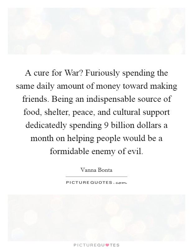 A cure for War? Furiously spending the same daily amount of money toward making friends. Being an indispensable source of food, shelter, peace, and cultural support dedicatedly spending 9 billion dollars a month on helping people would be a formidable enemy of evil Picture Quote #1