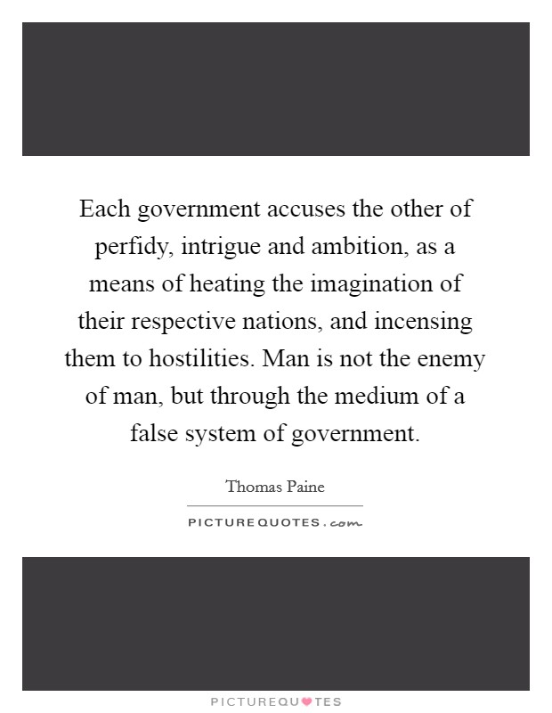 Each government accuses the other of perfidy, intrigue and ambition, as a means of heating the imagination of their respective nations, and incensing them to hostilities. Man is not the enemy of man, but through the medium of a false system of government Picture Quote #1