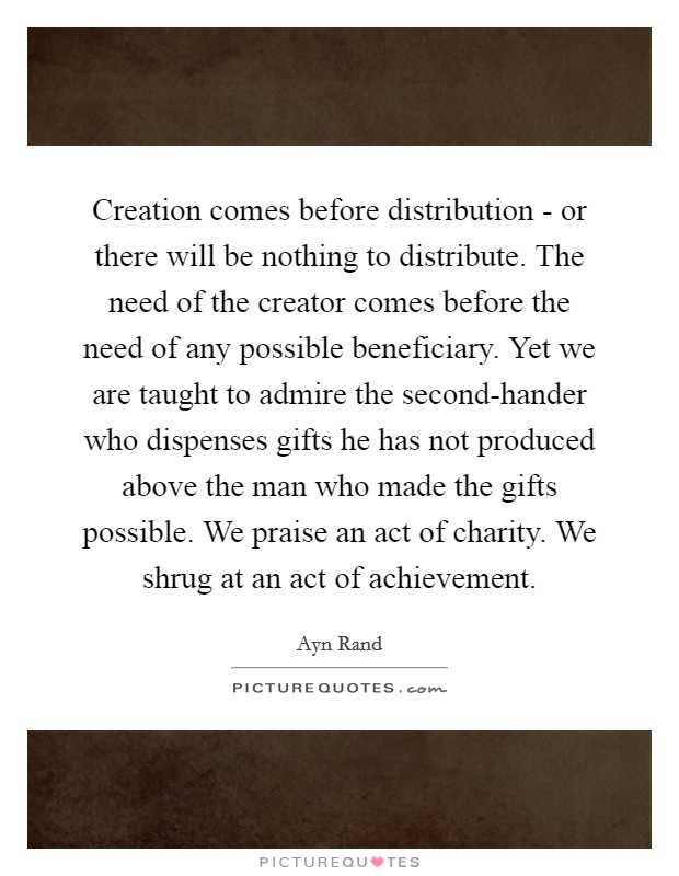 Creation comes before distribution - or there will be nothing to distribute. The need of the creator comes before the need of any possible beneficiary. Yet we are taught to admire the second-hander who dispenses gifts he has not produced above the man who made the gifts possible. We praise an act of charity. We shrug at an act of achievement Picture Quote #1