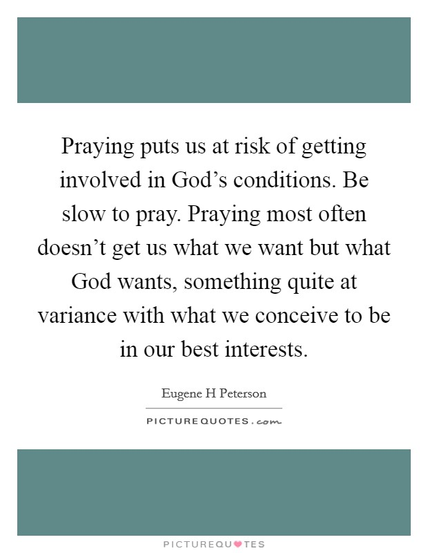 Praying puts us at risk of getting involved in God's conditions. Be slow to pray. Praying most often doesn't get us what we want but what God wants, something quite at variance with what we conceive to be in our best interests Picture Quote #1