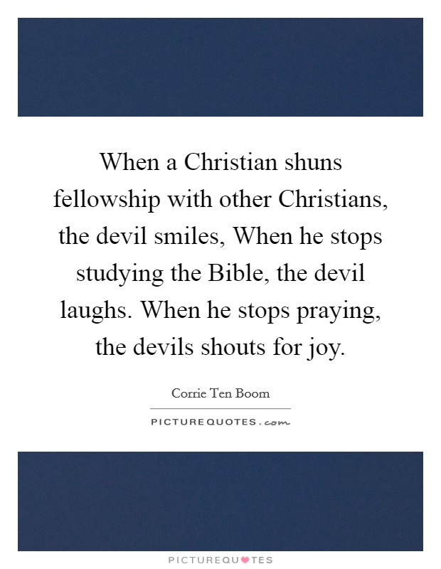 When a Christian shuns fellowship with other Christians, the devil smiles, When he stops studying the Bible, the devil laughs. When he stops praying, the devils shouts for joy Picture Quote #1