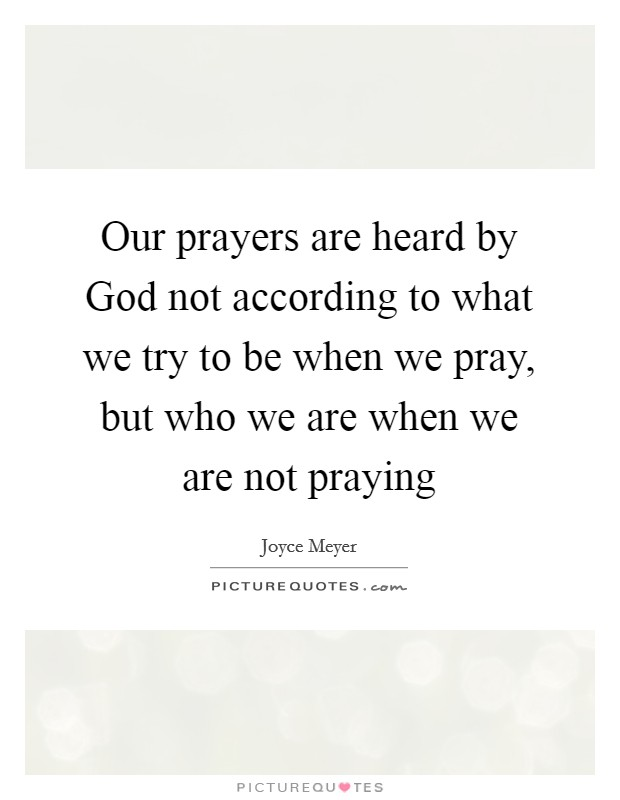 Our prayers are heard by God not according to what we try to be when we pray, but who we are when we are not praying Picture Quote #1