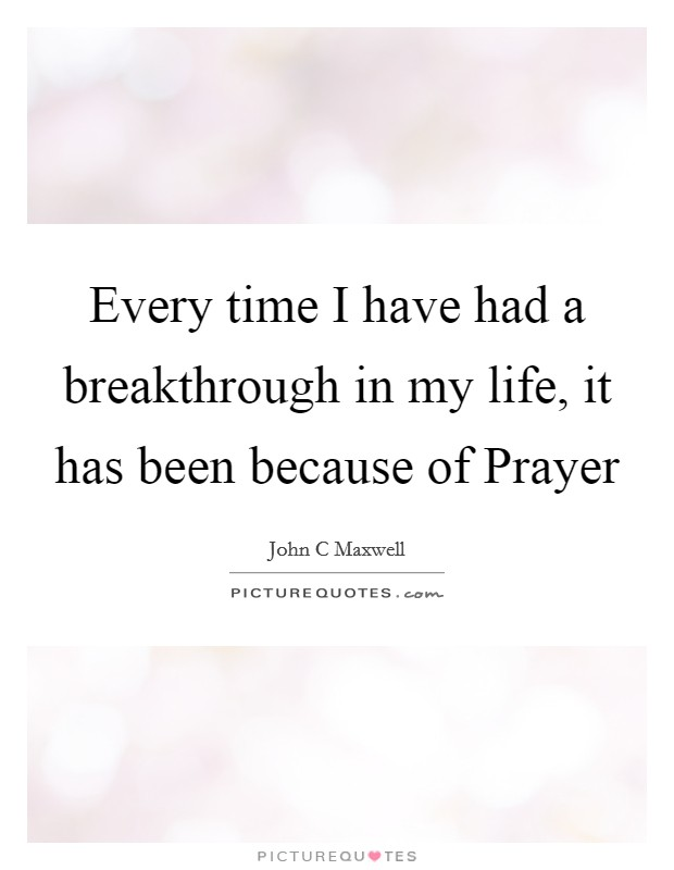 Every time I have had a breakthrough in my life, it has been because of Prayer Picture Quote #1