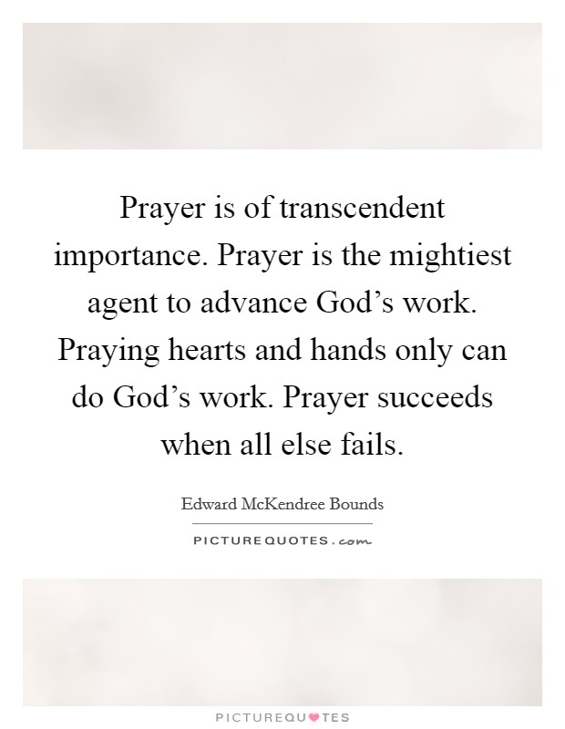 Prayer is of transcendent importance. Prayer is the mightiest agent to advance God's work. Praying hearts and hands only can do God's work. Prayer succeeds when all else fails Picture Quote #1