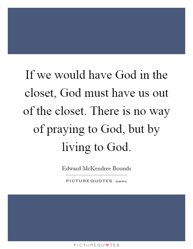 If we would have God in the closet, God must have us out of the closet. There is no way of praying to God, but by living to God Picture Quote #1