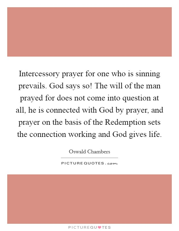 Intercessory prayer for one who is sinning prevails. God says so! The will of the man prayed for does not come into question at all, he is connected with God by prayer, and prayer on the basis of the Redemption sets the connection working and God gives life Picture Quote #1