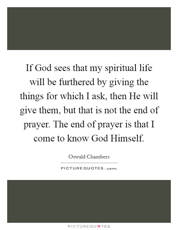 If God sees that my spiritual life will be furthered by giving the things for which I ask, then He will give them, but that is not the end of prayer. The end of prayer is that I come to know God Himself Picture Quote #1