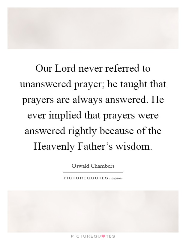 Our Lord never referred to unanswered prayer; he taught that prayers are always answered. He ever implied that prayers were answered rightly because of the Heavenly Father's wisdom Picture Quote #1