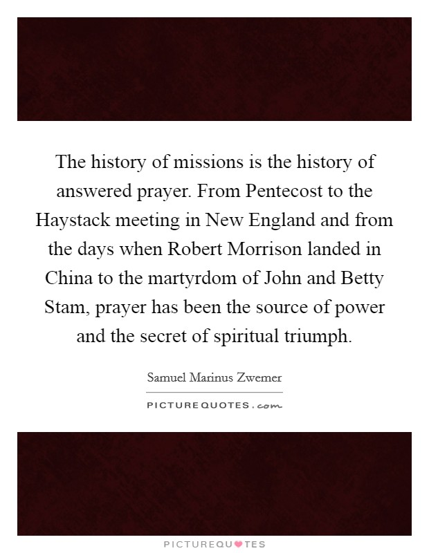 The history of missions is the history of answered prayer. From Pentecost to the Haystack meeting in New England and from the days when Robert Morrison landed in China to the martyrdom of John and Betty Stam, prayer has been the source of power and the secret of spiritual triumph Picture Quote #1
