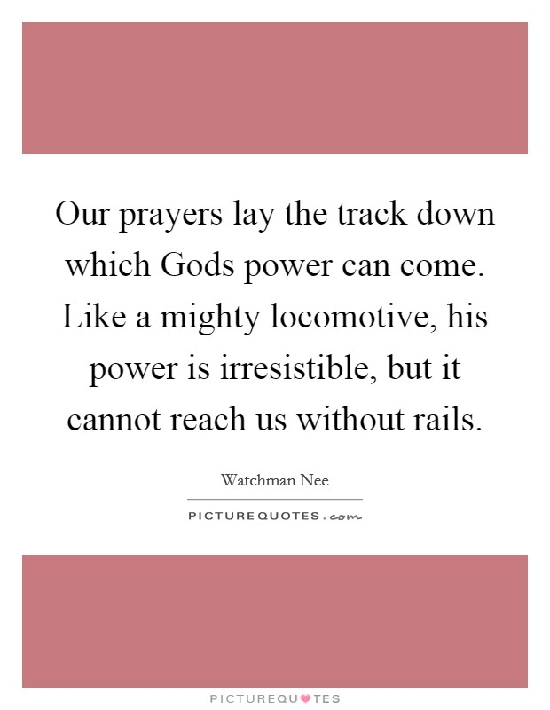 Our prayers lay the track down which Gods power can come. Like a mighty locomotive, his power is irresistible, but it cannot reach us without rails Picture Quote #1
